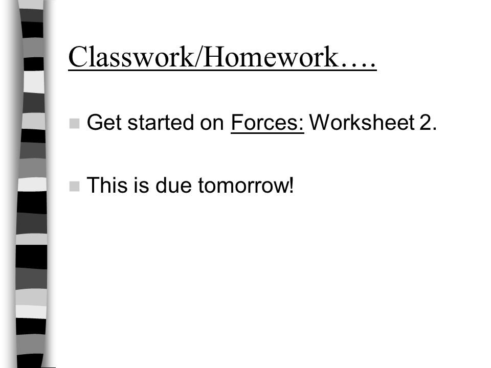 Classwork/Homework…. Get started on Forces: Worksheet 2. This is due tomorrow!
