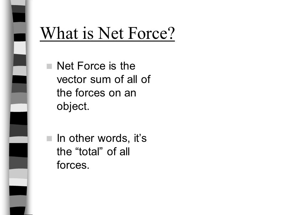"What is Net Force? Net Force is the vector sum of all of the forces on an object. In other words, it's the ""total"" of all forces."