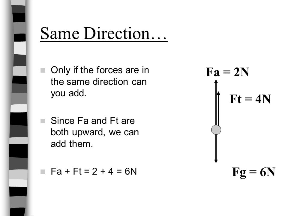 Same Direction… Only if the forces are in the same direction can you add.