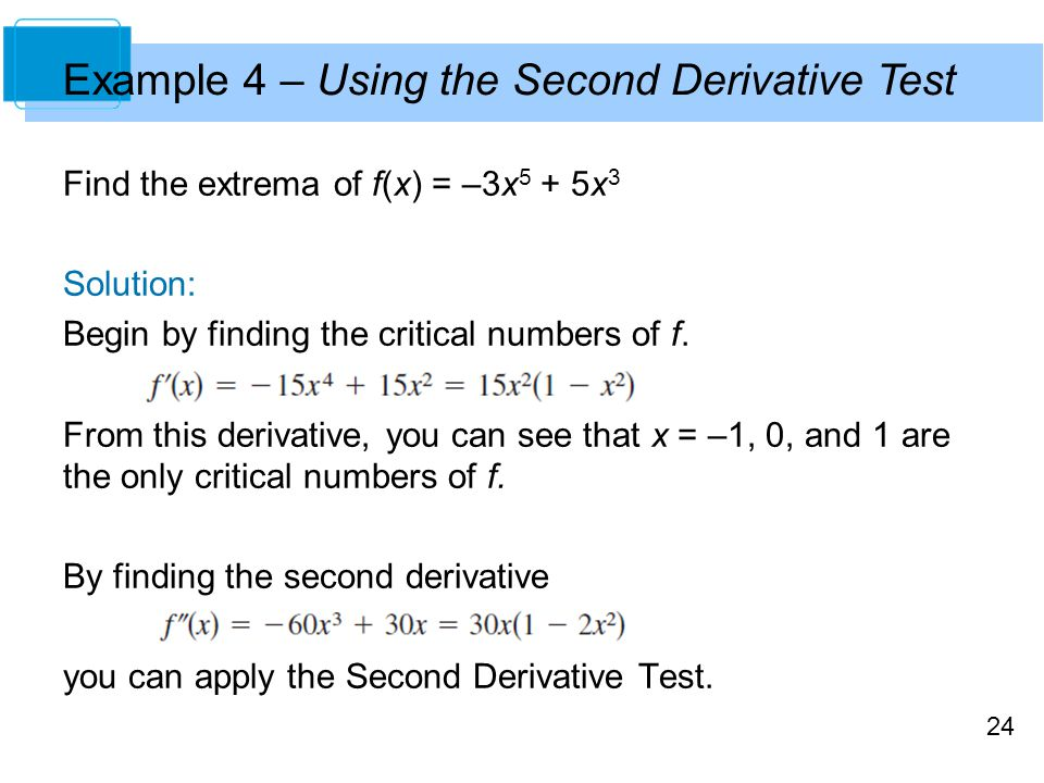 24 Example 4 – Using the Second Derivative Test Find the extrema of f(x) = –3x 5 + 5x 3 Solution: Begin by finding the critical numbers of f. From thi