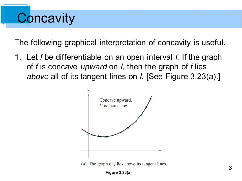 6 The following graphical interpretation of concavity is useful. 1.Let f be differentiable on an open interval I. If the graph of f is concave upward