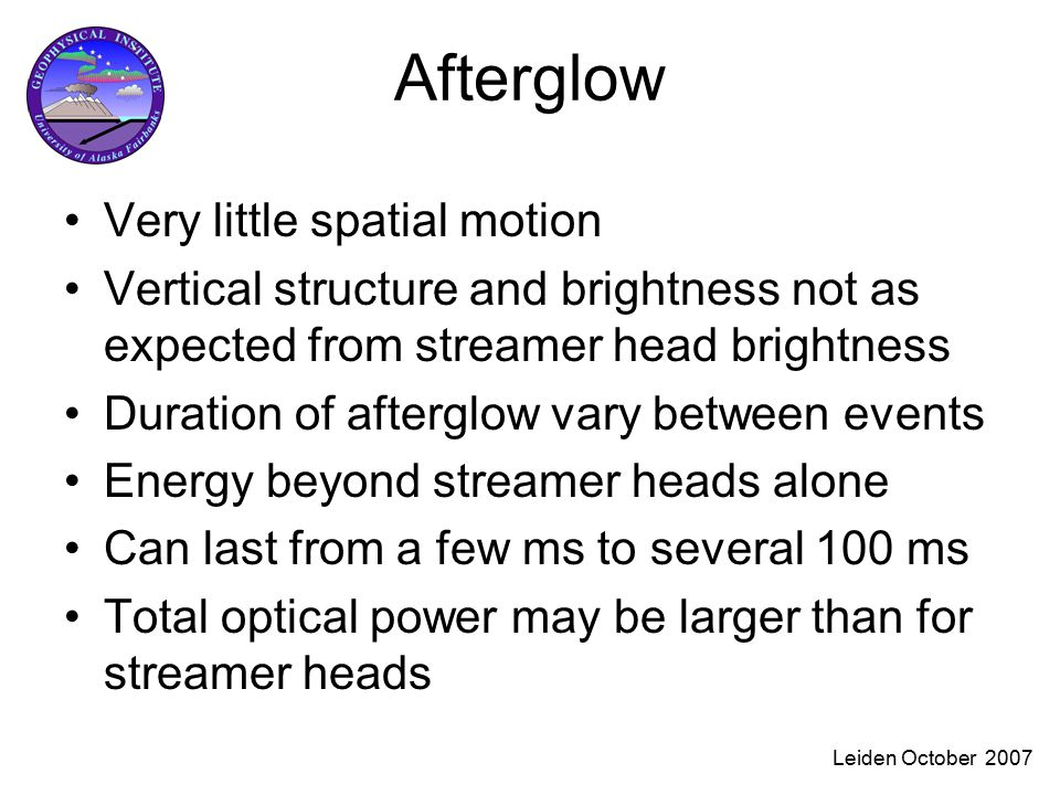 Leiden October 2007 Afterglow Very little spatial motion Vertical structure and brightness not as expected from streamer head brightness Duration of afterglow vary between events Energy beyond streamer heads alone Can last from a few ms to several 100 ms Total optical power may be larger than for streamer heads