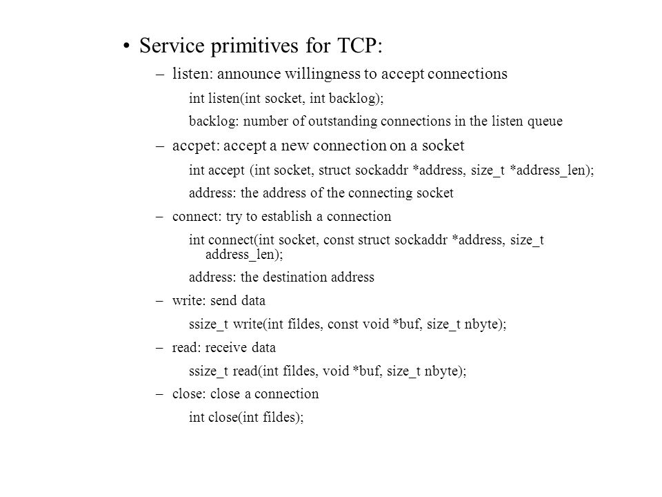 Service primitives for TCP: –listen: announce willingness to accept connections int listen(int socket, int backlog); backlog: number of outstanding connections in the listen queue –accpet: accept a new connection on a socket int accept (int socket, struct sockaddr *address, size_t *address_len); address: the address of the connecting socket –connect: try to establish a connection int connect(int socket, const struct sockaddr *address, size_t address_len); address: the destination address –write: send data ssize_t write(int fildes, const void *buf, size_t nbyte); –read: receive data ssize_t read(int fildes, void *buf, size_t nbyte); –close: close a connection int close(int fildes);