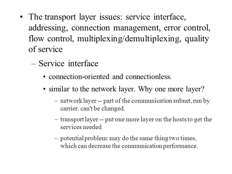 The transport layer issues: service interface, addressing, connection management, error control, flow control, multiplexing/demultiplexing, quality of service –Service interface connection-oriented and connectionless.