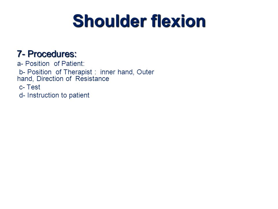Shoulder flexion 7- Procedures: a- Position of Patient: b- Position of Therapist : inner hand, Outer hand, Direction of Resistance c- Test d- Instruct