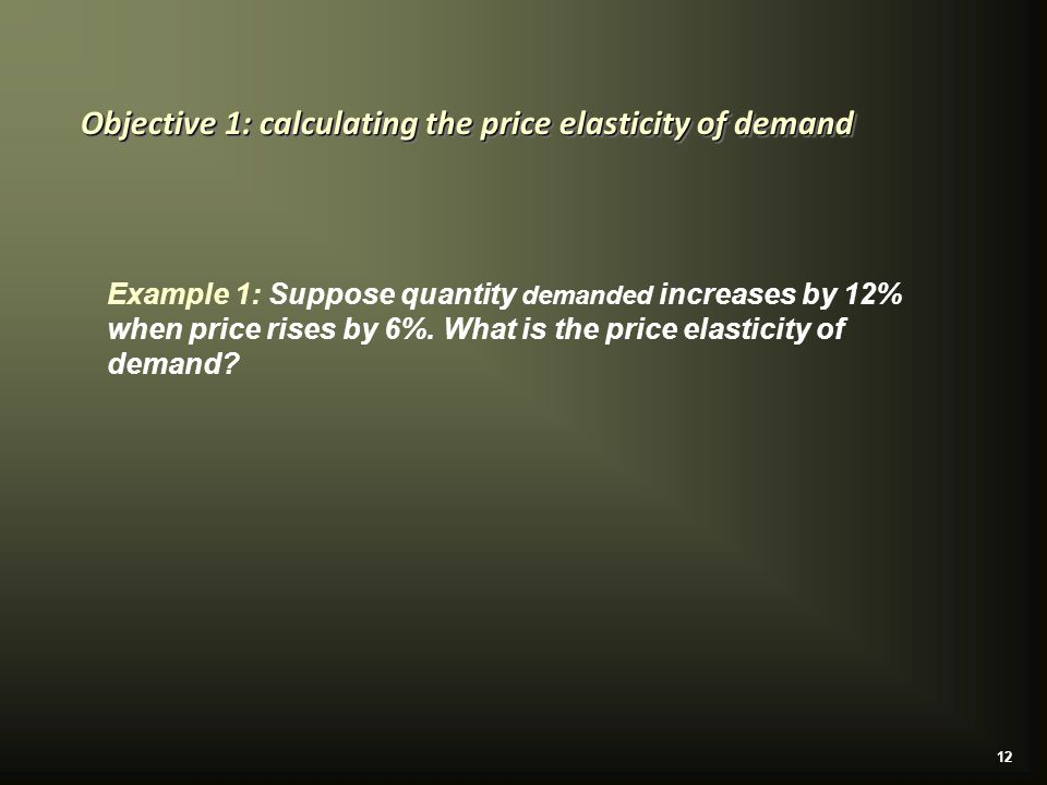 12 Objective 1: calculating the price elasticity of demand Example 1: Suppose quantity demanded increases by 12% when price rises by 6%.