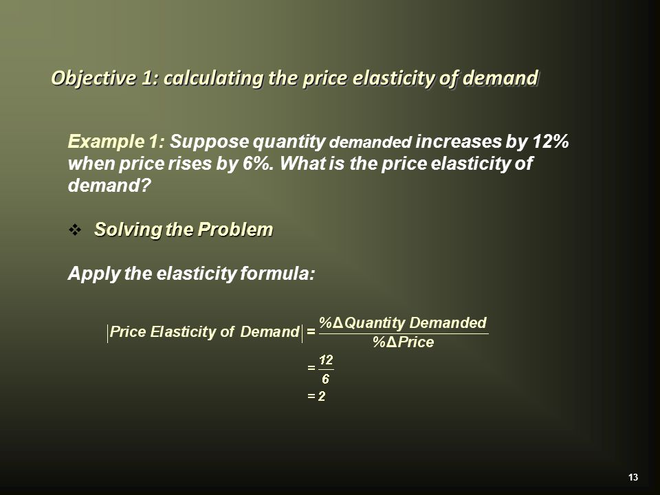 13 Objective 1: calculating the price elasticity of demand Example 1: Suppose quantity demanded increases by 12% when price rises by 6%.