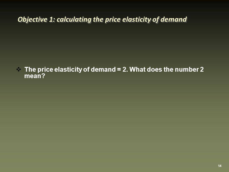 14 Objective 1: calculating the price elasticity of demand  The price elasticity of demand = 2.