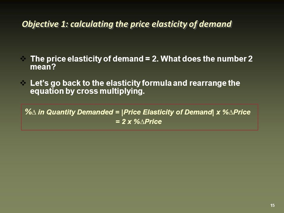 15 Objective 1: calculating the price elasticity of demand  The price elasticity of demand = 2.