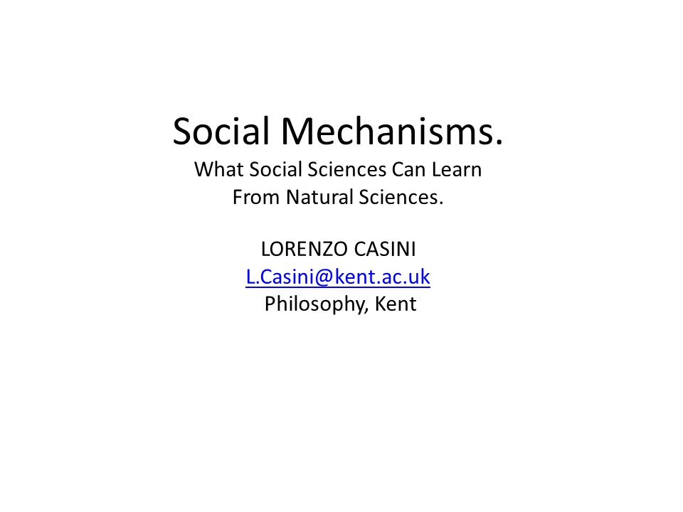 Social Mechanisms. What Social Sciences Can Learn From Natural Sciences. LORENZO CASINI L.Casini@kent.ac.uk Philosophy, Kent L.Casini@kent.ac.uk