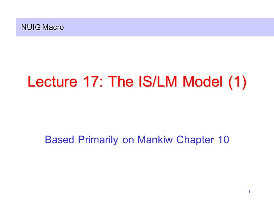NUIG Macro 1 Lecture 17: The IS/LM Model (1) Based Primarily on Mankiw Chapter 10