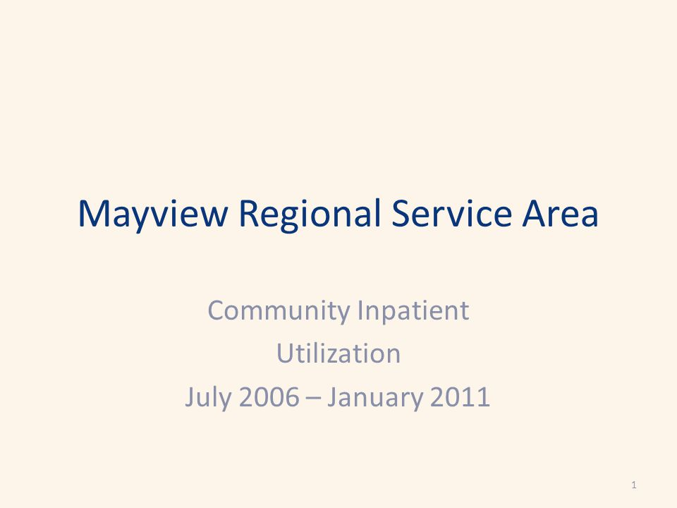 Mayview Regional Service Area Community Inpatient Utilization July 2006 – January 2011 1