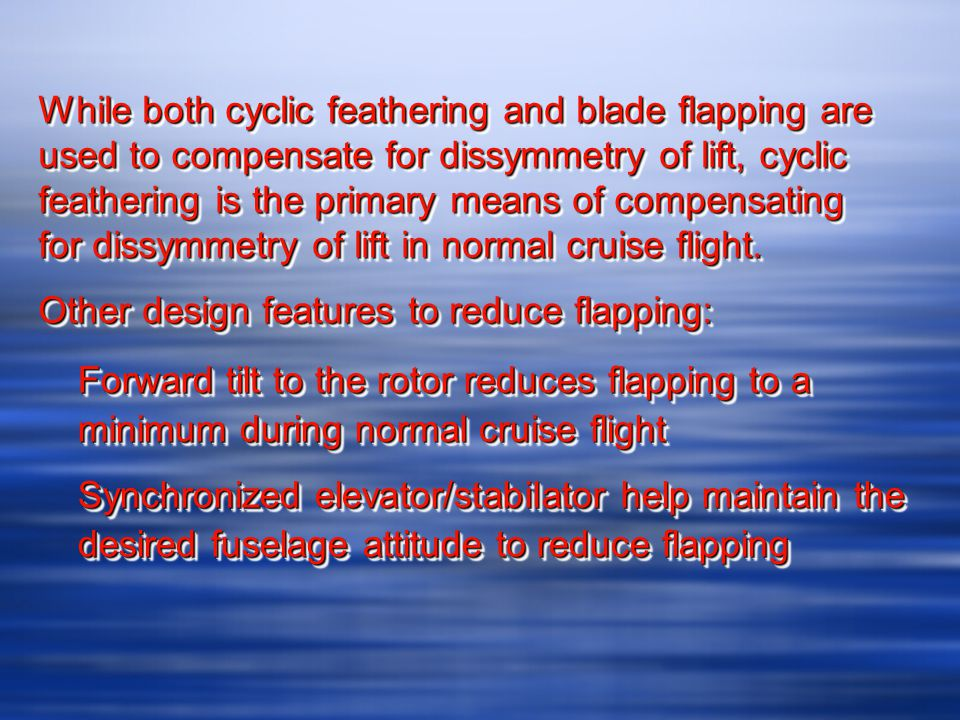 While both cyclic feathering and blade flapping are used to compensate for dissymmetry of lift, cyclic feathering is the primary means of compensating for dissymmetry of lift in normal cruise flight.