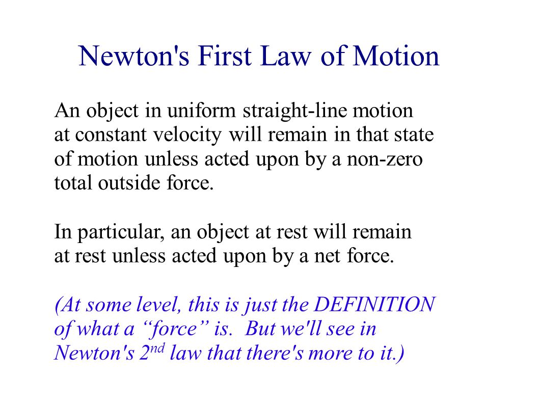 Newton s First Law of Motion An object in uniform straight-line motion at constant velocity will remain in that state of motion unless acted upon by a non-zero total outside force.