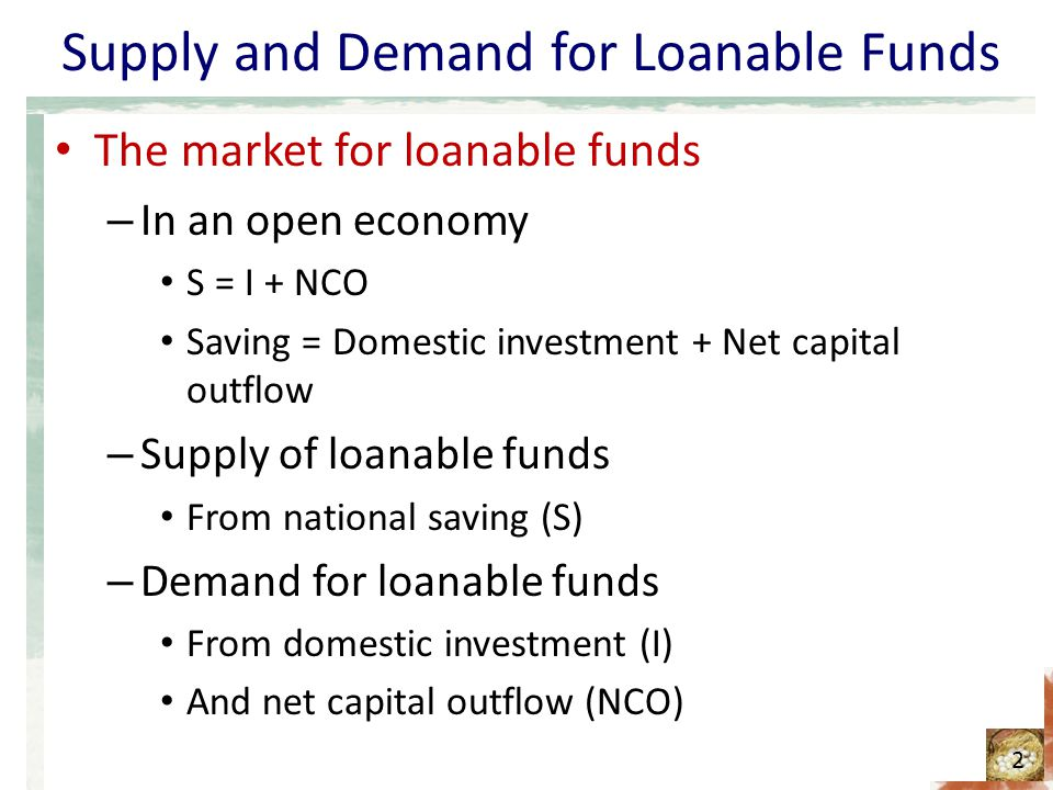 Supply and Demand for Loanable Funds The market for loanable funds Loanable funds - interpreted as – Domestically generated flow of resources available for capital accumulation Purchase of a capital asset – Adds to the demand for loanable funds Asset – located at home: I Asset – located abroad: NCO – If NCO > 0, net outflow of capital - adds to demand – If NCO < 0, net inflow of capital - reduce the demand 3