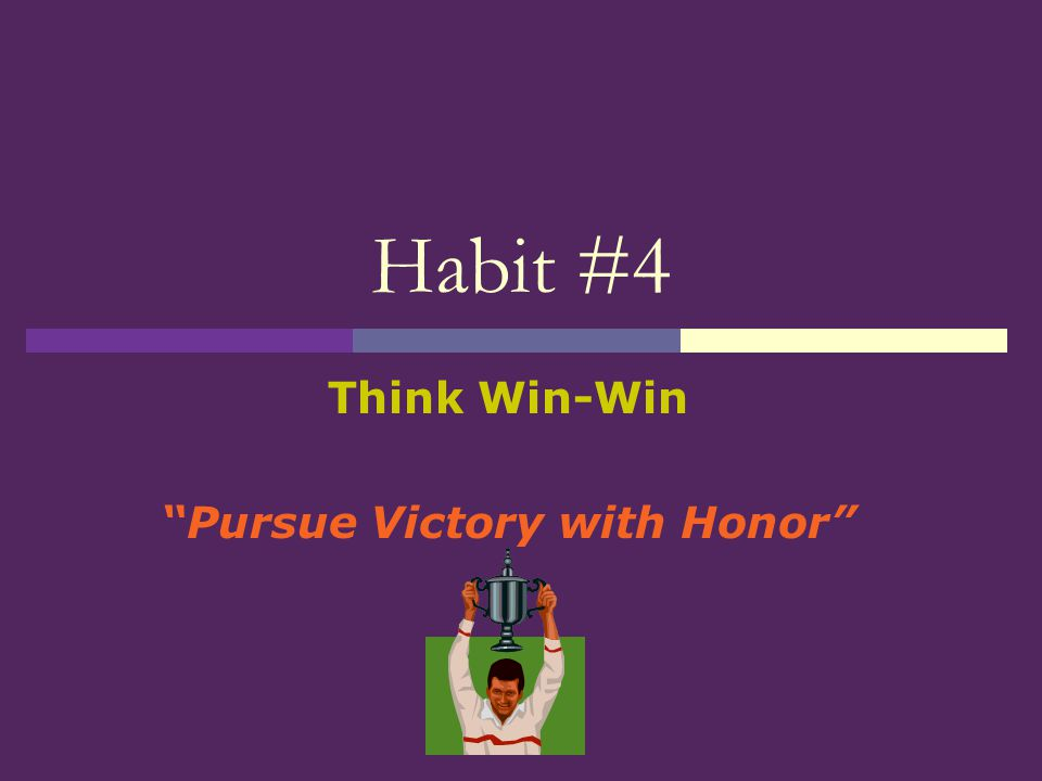 """Habit #4 Think Win-Win """"Pursue Victory with Honor"""""""