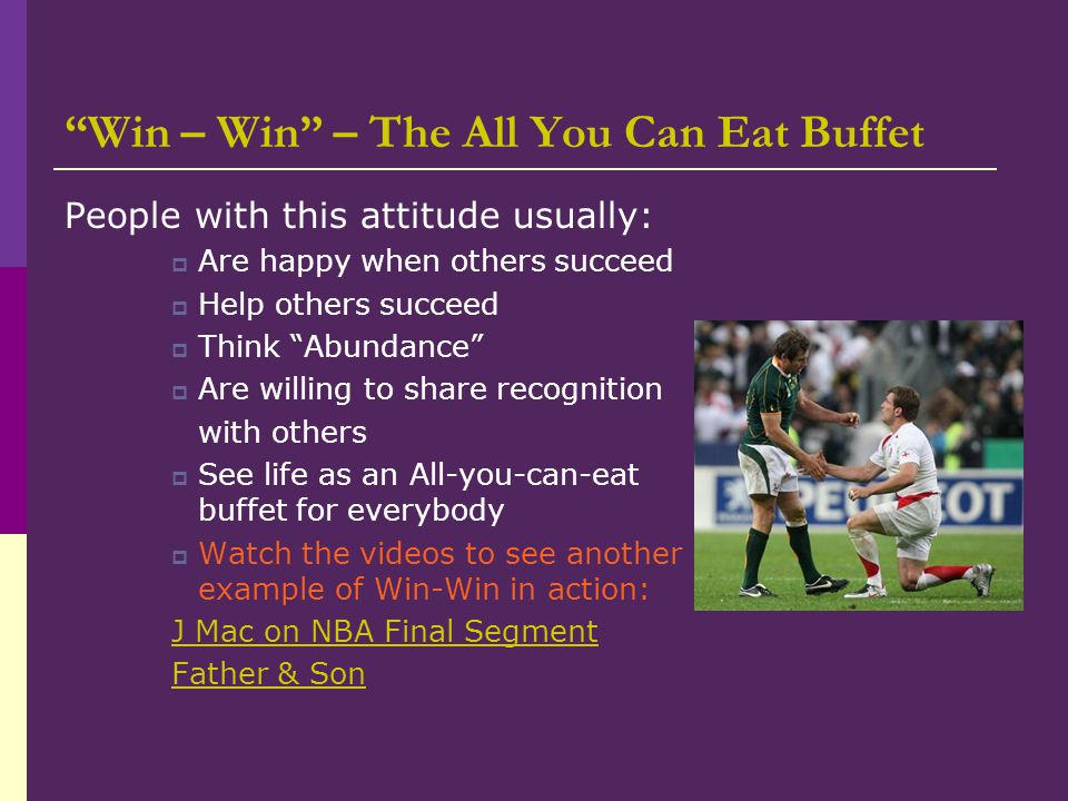 Win – Win – The All You Can Eat Buffet People with this attitude usually:  Are happy when others succeed  Help others succeed  Think Abundance  Are willing to share recognition with others  See life as an All-you-can-eat buffet for everybody  Watch the videos to see another example of Win-Win in action: J Mac on NBA Final Segment Father & Son