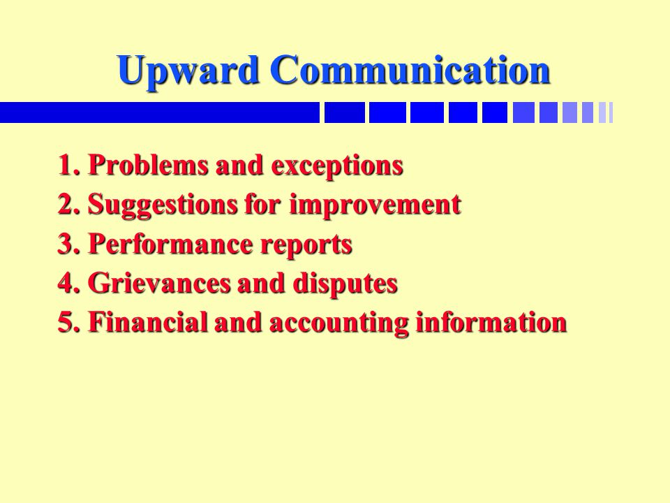 Upward Communication 1. Problems and exceptions 2. Suggestions for improvement 3. Performance reports 4. Grievances and disputes 5. Financial and acco