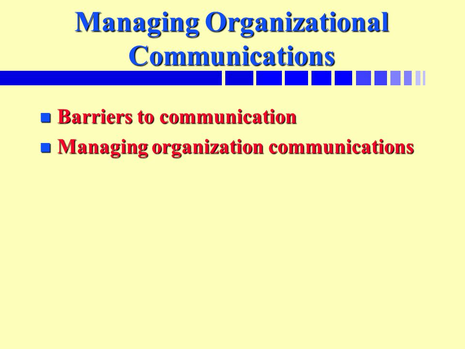 Managing Organizational Communications n Barriers to communication n Managing organization communications