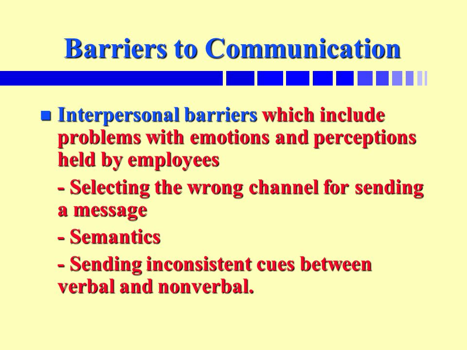 Barriers to Communication n Interpersonal barriers which include problems with emotions and perceptions held by employees - Selecting the wrong channel for sending a message - Semantics - Sending inconsistent cues between verbal and nonverbal.