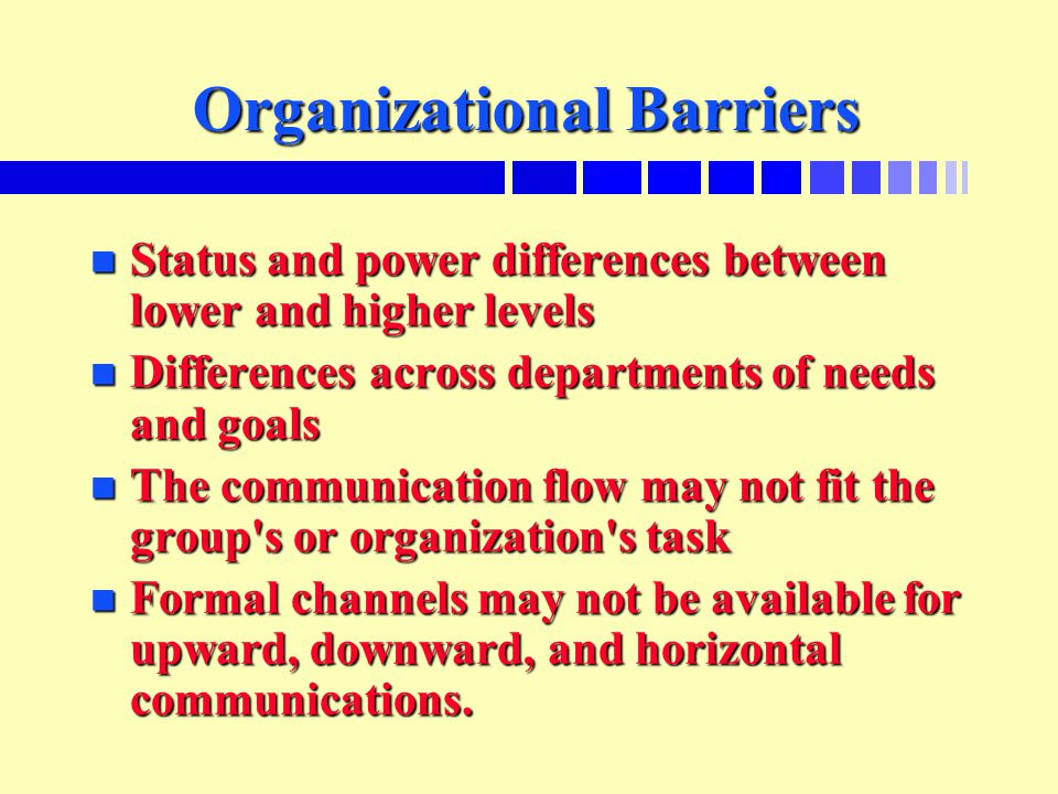 Organizational Barriers n Status and power differences between lower and higher levels n Differences across departments of needs and goals n The commu