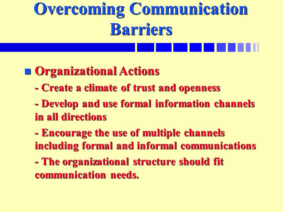 Overcoming Communication Barriers n Organizational Actions - Create a climate of trust and openness - Develop and use formal information channels in all directions - Encourage the use of multiple channels including formal and informal communications - The organizational structure should fit communication needs.