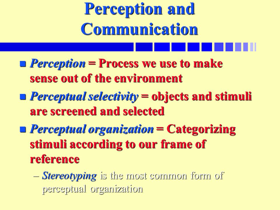 Perception and Communication n Perception = Process we use to make sense out of the environment n Perceptual selectivity = objects and stimuli are screened and selected n Perceptual organization = Categorizing stimuli according to our frame of reference –Stereotyping is the most common form of perceptual organization