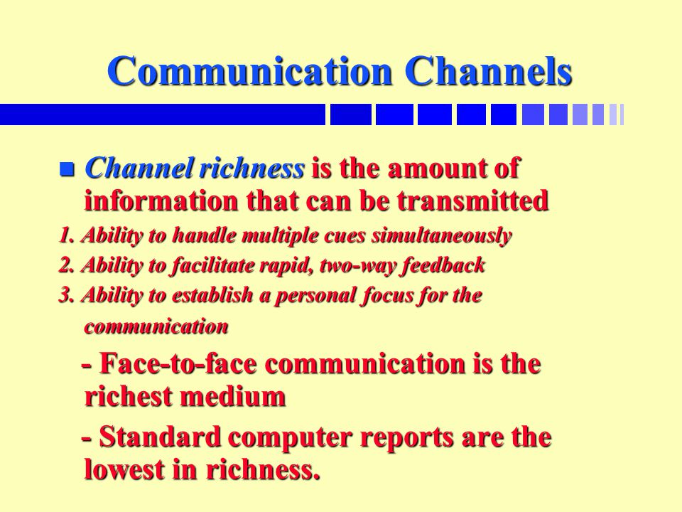 Communication Channels n Channel richness is the amount of information that can be transmitted 1. Ability to handle multiple cues simultaneously 2. Ab