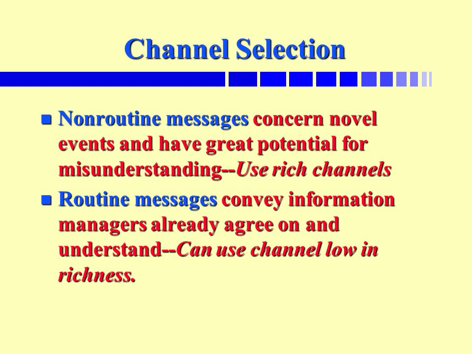 Channel Selection n Nonroutine messages concern novel events and have great potential for misunderstanding--Use rich channels n Routine messages conve