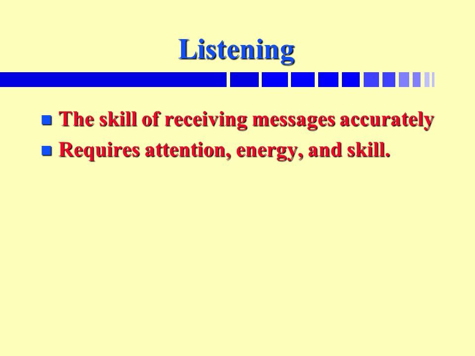 Listening n The skill of receiving messages accurately n Requires attention, energy, and skill.