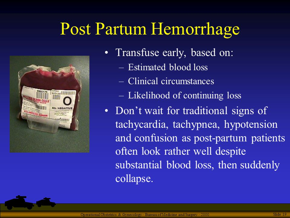 Operational Obstetrics & Gynecology · Bureau of Medicine and Surgery · 2000 Slide 19 Post Partum Hemorrhage Transfuse early, based on: –Estimated blood loss –Clinical circumstances –Likelihood of continuing loss Don't wait for traditional signs of tachycardia, tachypnea, hypotension and confusion as post-partum patients often look rather well despite substantial blood loss, then suddenly collapse.