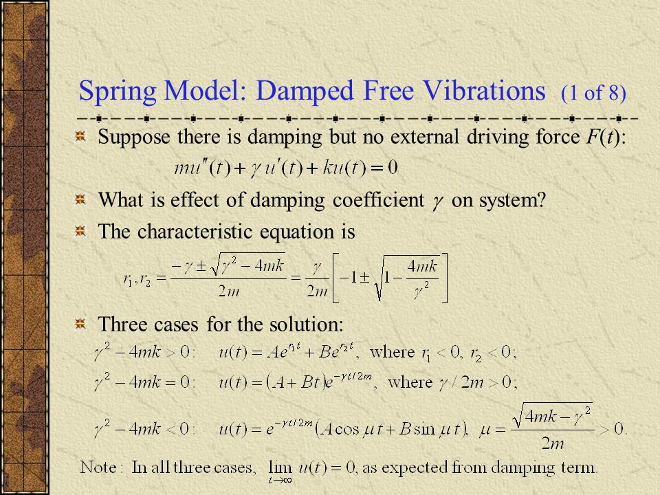 Spring Model: Damped Free Vibrations (1 of 8) Suppose there is damping but no external driving force F(t): What is effect of damping coefficient  on system.