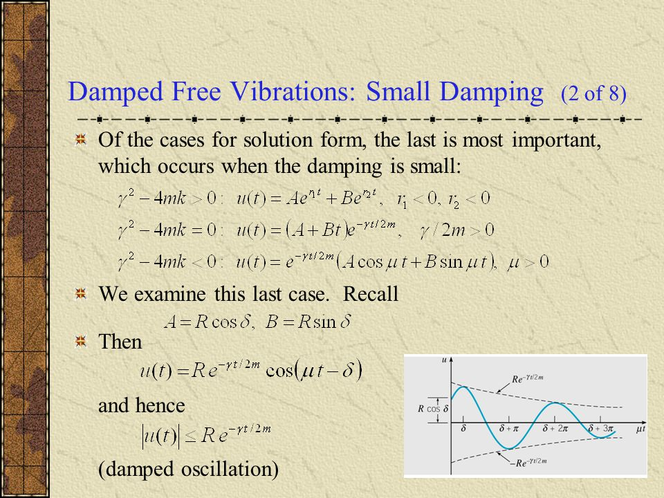 Damped Free Vibrations: Small Damping (2 of 8) Of the cases for solution form, the last is most important, which occurs when the damping is small: We examine this last case.