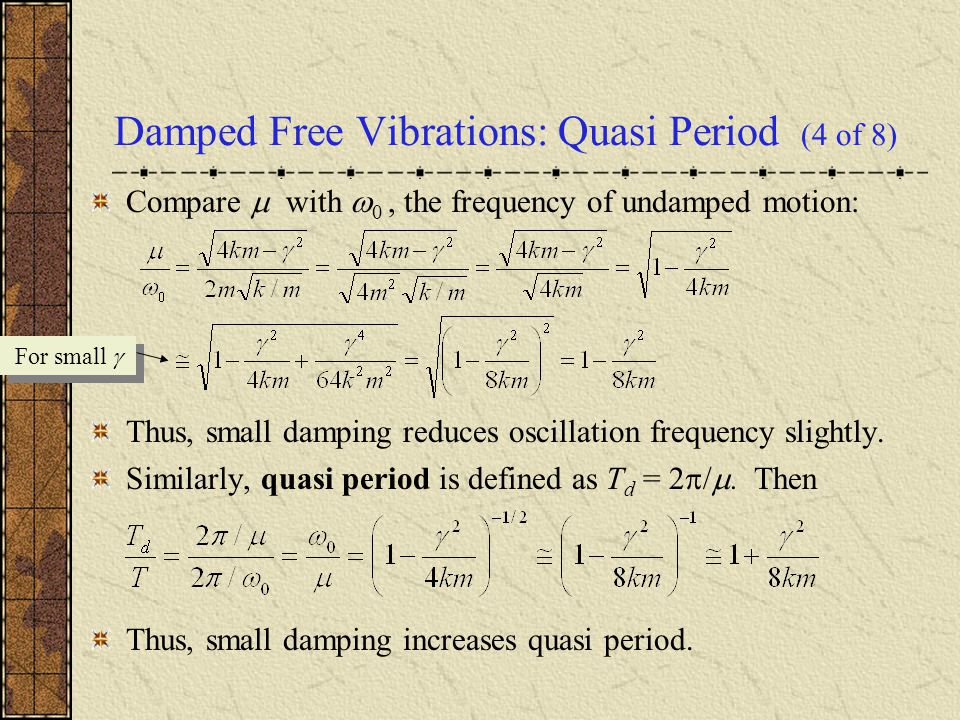 Damped Free Vibrations: Quasi Period (4 of 8) Compare  with  0, the frequency of undamped motion: Thus, small damping reduces oscillation frequency