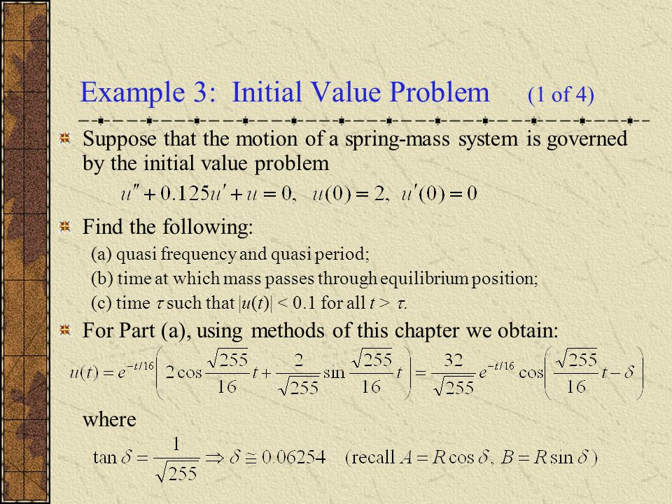 Example 3: Initial Value Problem (1 of 4) Suppose that the motion of a spring-mass system is governed by the initial value problem Find the following: