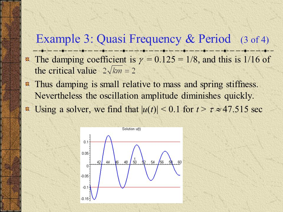 Example 3: Quasi Frequency & Period (3 of 4) The damping coefficient is  = 0.125 = 1/8, and this is 1/16 of the critical value Thus damping is small relative to mass and spring stiffness.