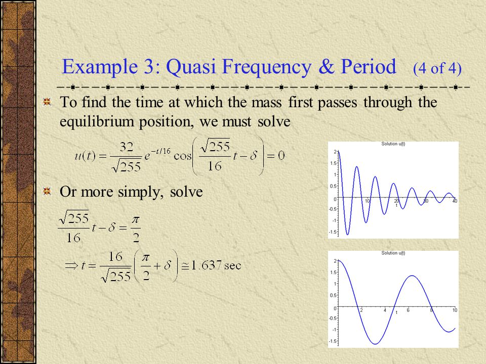 Example 3: Quasi Frequency & Period (4 of 4) To find the time at which the mass first passes through the equilibrium position, we must solve Or more s