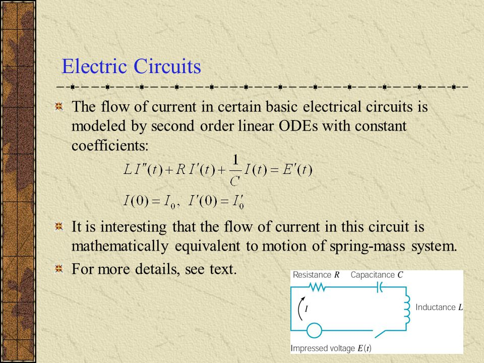Electric Circuits The flow of current in certain basic electrical circuits is modeled by second order linear ODEs with constant coefficients: It is in