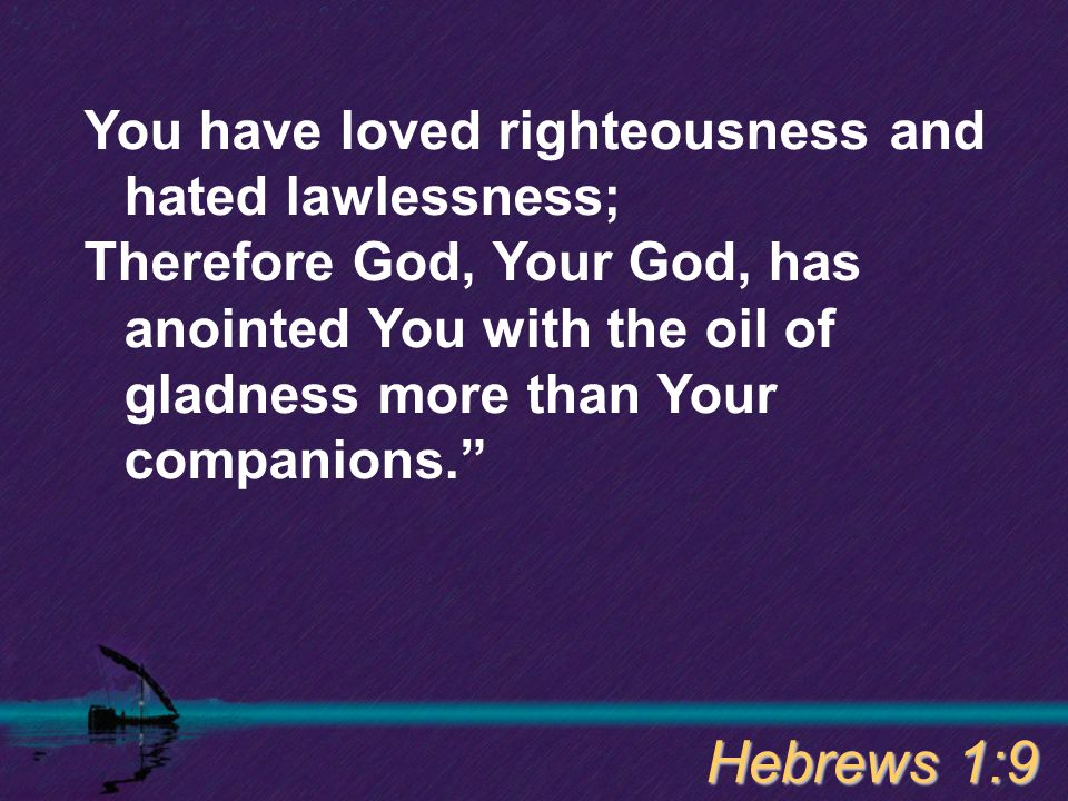"You have loved righteousness and hated lawlessness; Therefore God, Your God, has anointed You with the oil of gladness more than Your companions."" Heb"