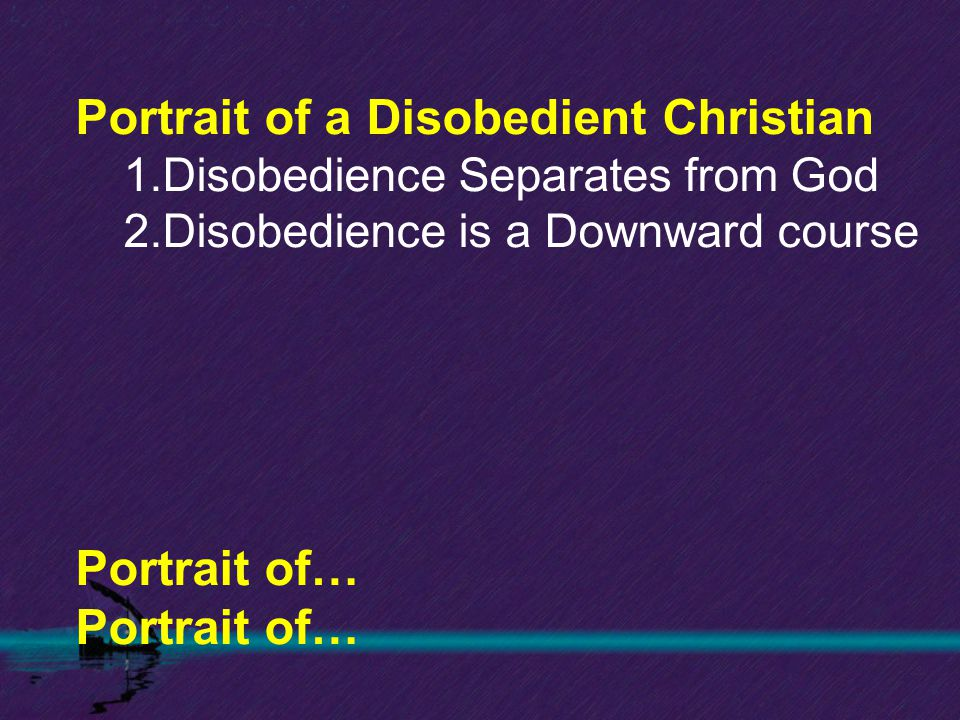Portrait of a Disobedient Christian 1.Disobedience Separates from God 2.Disobedience is a Downward course Portrait of…