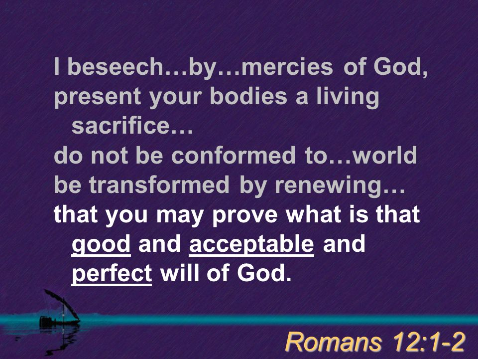 I beseech…by…mercies of God, present your bodies a living sacrifice… do not be conformed to…world be transformed by renewing… that you may prove what