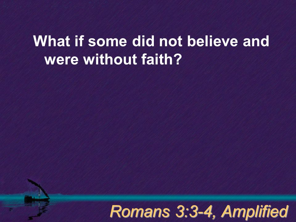 What if some did not believe and were without faith? Romans 3:3-4, Amplified
