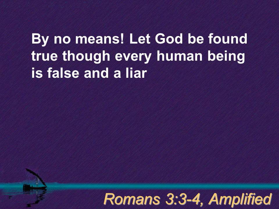 By no means! Let God be found true though every human being is false and a liar Romans 3:3-4, Amplified