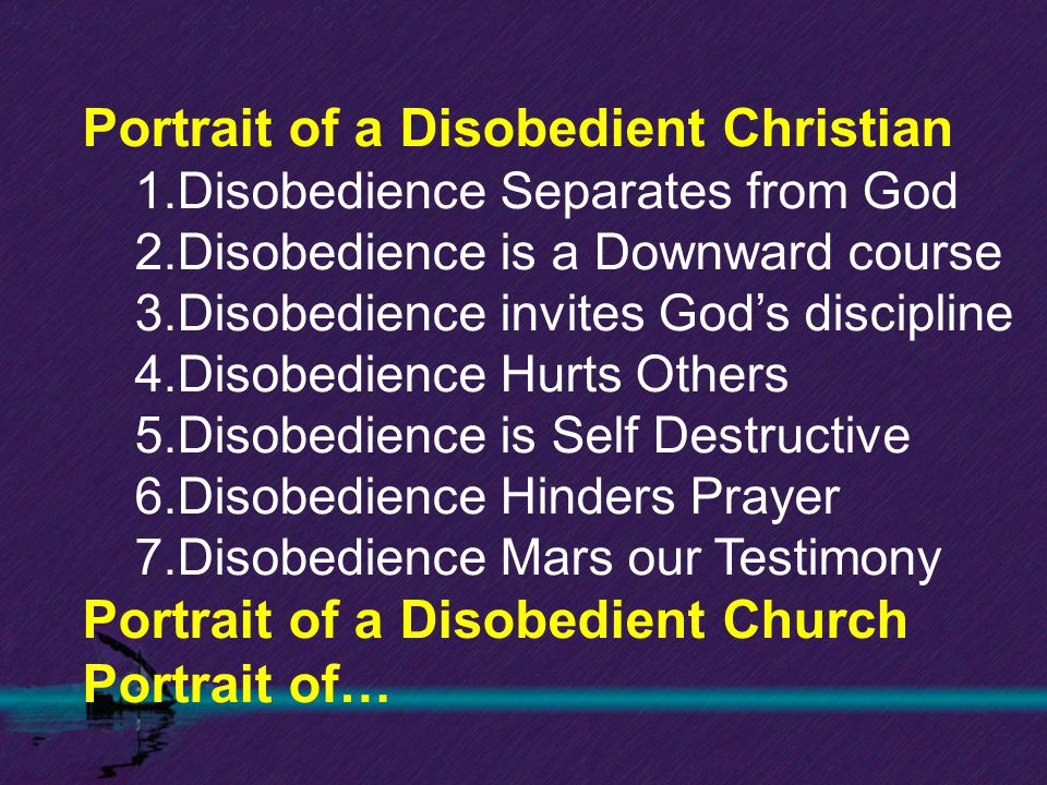 Portrait of a Disobedient Christian 1.Disobedience Separates from God 2.Disobedience is a Downward course 3.Disobedience invites God's discipline 4.Di