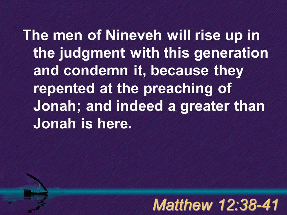 The men of Nineveh will rise up in the judgment with this generation and condemn it, because they repented at the preaching of Jonah; and indeed a gre