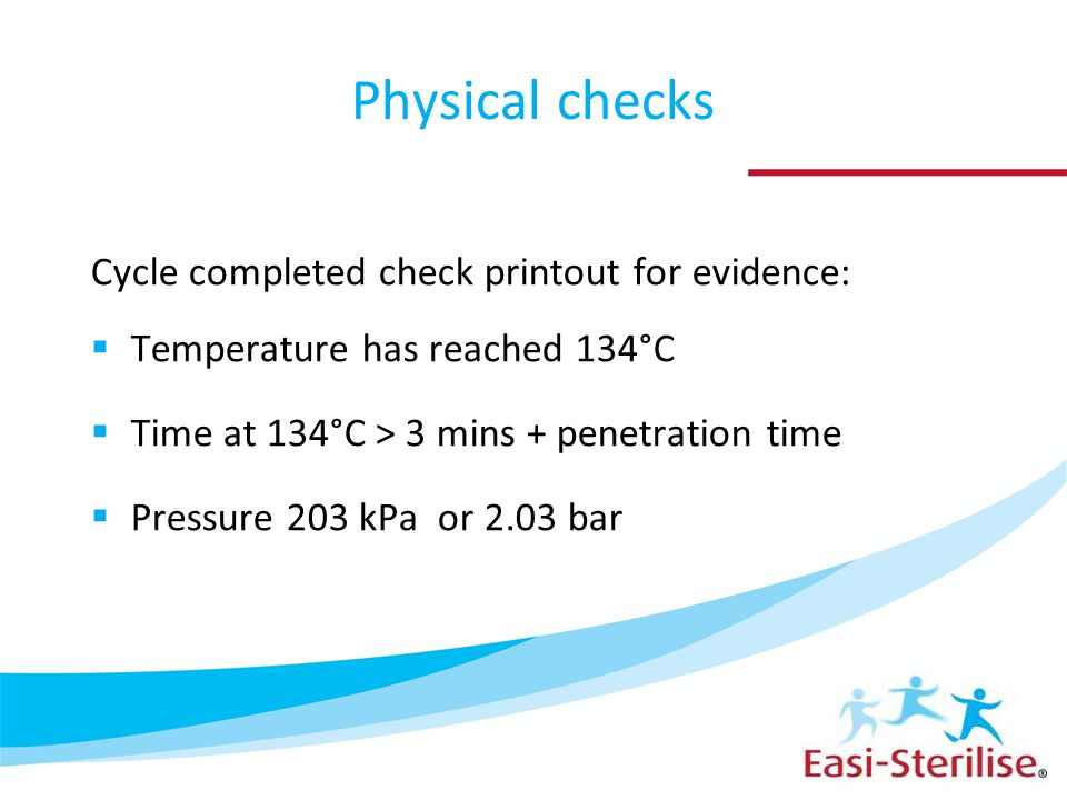Physical checks Cycle completed check printout for evidence:  Temperature has reached 134°C  Time at 134°C > 3 mins + penetration time  Pressure 203 kPa or 2.03 bar