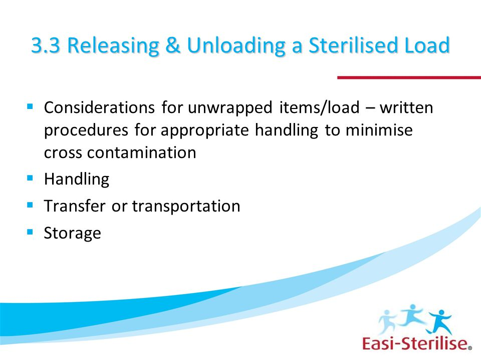 3.3 Releasing & Unloading a Sterilised Load  Considerations for unwrapped items/load – written procedures for appropriate handling to minimise cross contamination  Handling  Transfer or transportation  Storage