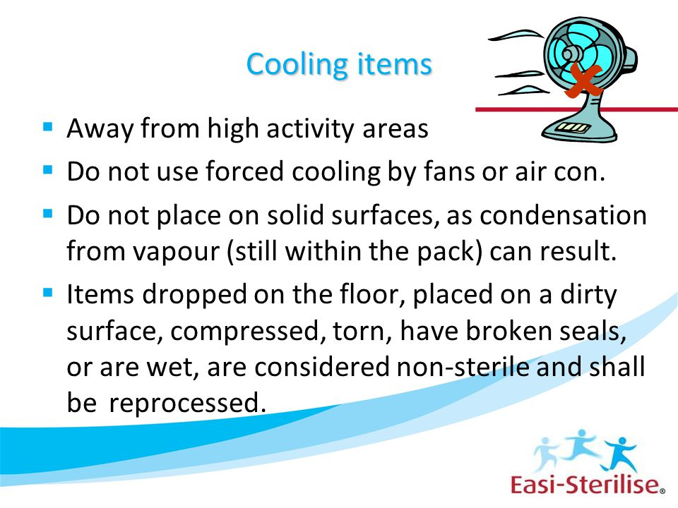 Cooling items  Away from high activity areas  Do not use forced cooling by fans or air con.  Do not place on solid surfaces, as condensation from v