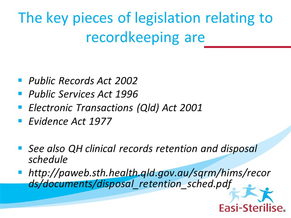 The key pieces of legislation relating to recordkeeping are  Public Records Act 2002  Public Services Act 1996  Electronic Transactions (Qld) Act 2001  Evidence Act 1977  See also QH clinical records retention and disposal schedule  http://paweb.sth.health.qld.gov.au/sqrm/hims/recor ds/documents/disposal_retention_sched.pdf