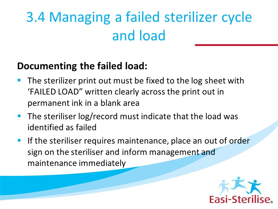 3.4 Managing a failed sterilizer cycle and load Documenting the failed load:  The sterilizer print out must be fixed to the log sheet with 'FAILED LOAD written clearly across the print out in permanent ink in a blank area  The steriliser log/record must indicate that the load was identified as failed  If the steriliser requires maintenance, place an out of order sign on the steriliser and inform management and maintenance immediately